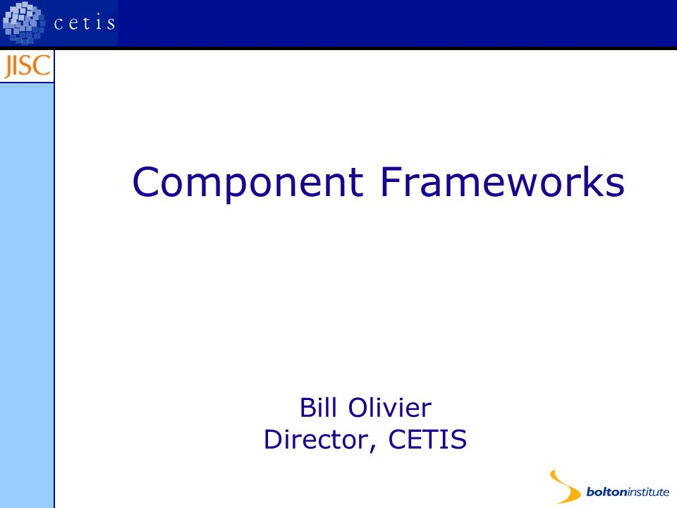 Component Frameworks Bill Olivier Director, CETIS