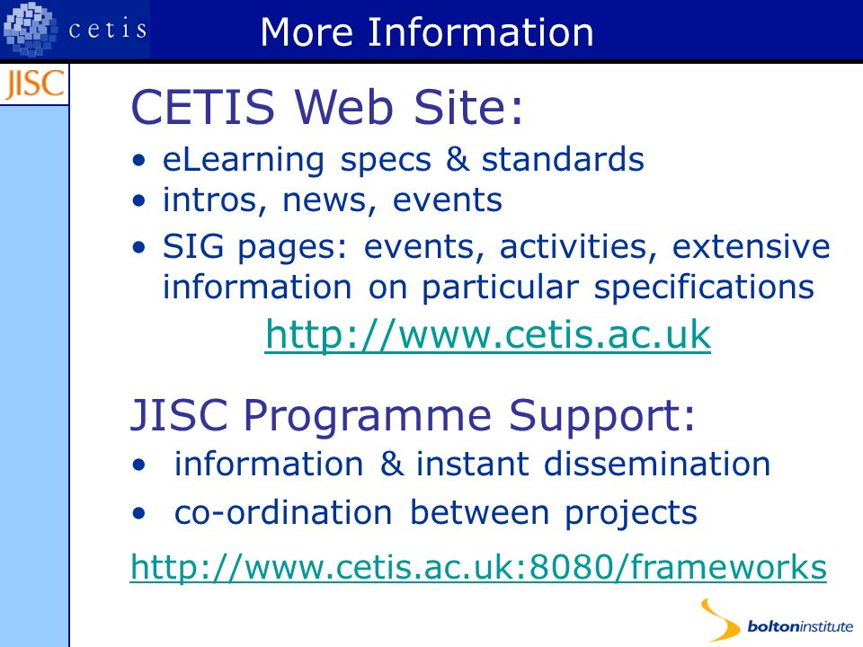 More Information CETIS Web Site: eLearning specs & standards intros, news, events SIG pages: events, activities, extensive information on particular specifications   JISC Programme Support: information & instant dissemination co-ordination between projects
