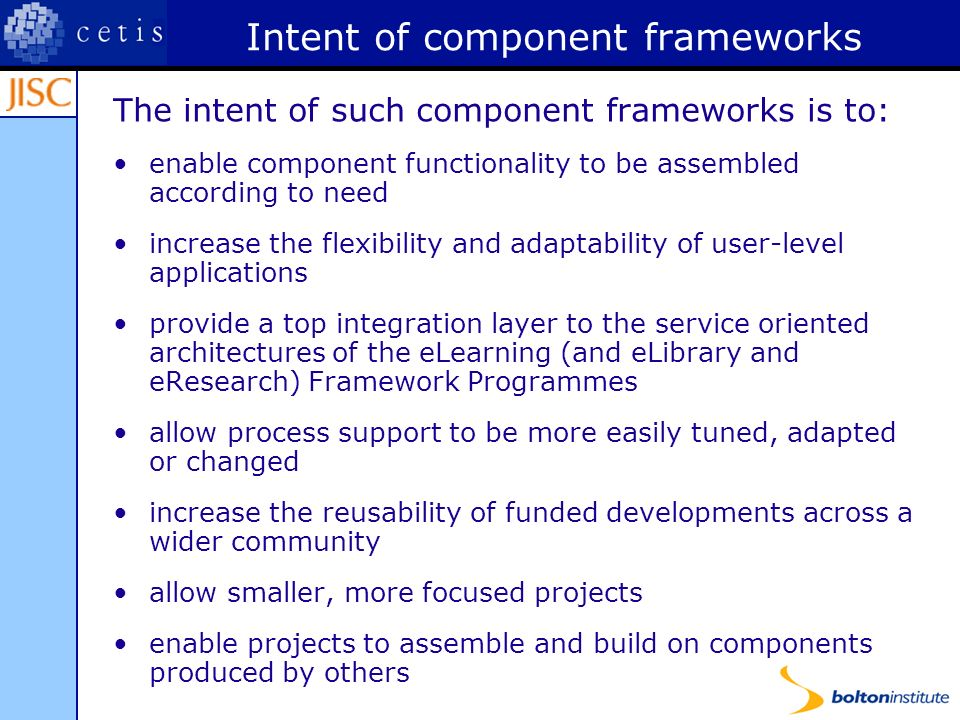 Intent of component frameworks The intent of such component frameworks is to: enable component functionality to be assembled according to need increase the flexibility and adaptability of user-level applications provide a top integration layer to the service oriented architectures of the eLearning (and eLibrary and eResearch) Framework Programmes allow process support to be more easily tuned, adapted or changed increase the reusability of funded developments across a wider community allow smaller, more focused projects enable projects to assemble and build on components produced by others