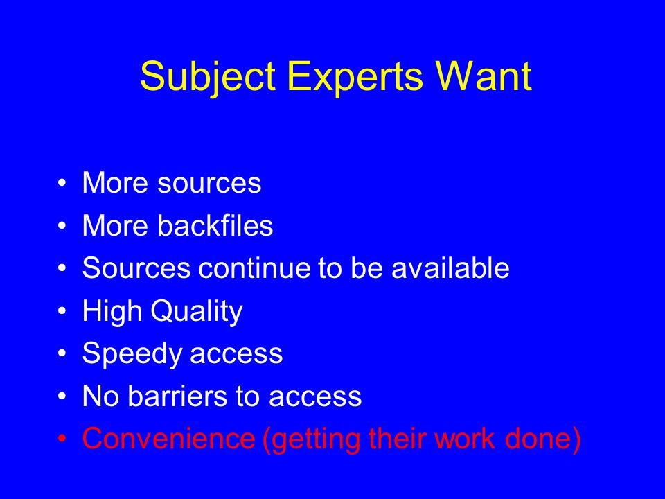 Subject Experts Want More sources More backfiles Sources continue to be available High Quality Speedy access No barriers to access Convenience (gettin