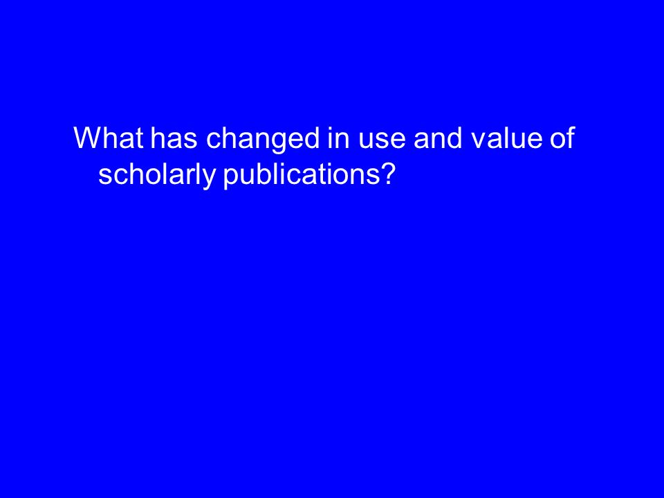 What has changed in use and value of scholarly publications?