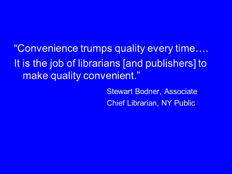 Convenience trumps quality every time…. It is the job of librarians [and publishers] to make quality convenient. Stewart Bodner, Associate Chief Libra