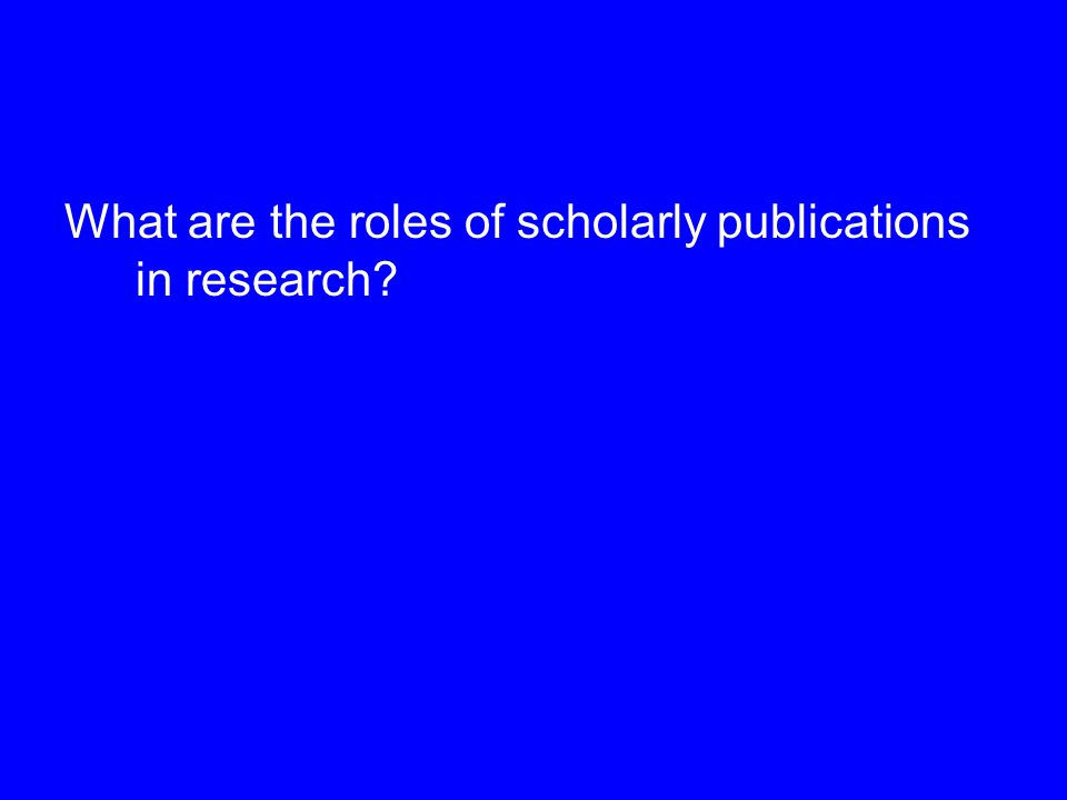 What are the roles of scholarly publications in research?