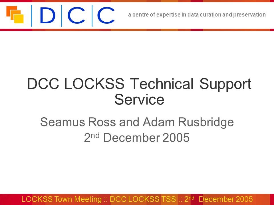 a centre of expertise in data curation and preservation LOCKSS Town Meeting :: DCC LOCKSS TSS :: 2 nd December 2005 DCC LOCKSS Technical Support Servi