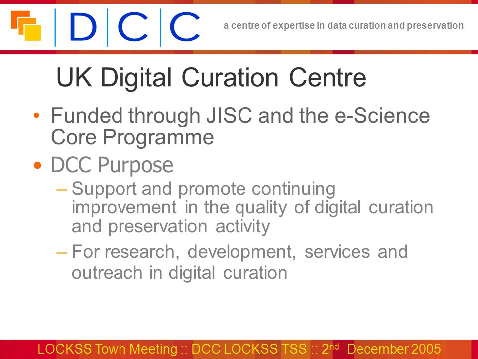 a centre of expertise in data curation and preservation LOCKSS Town Meeting :: DCC LOCKSS TSS :: 2 nd December 2005 UK Digital Curation Centre Funded