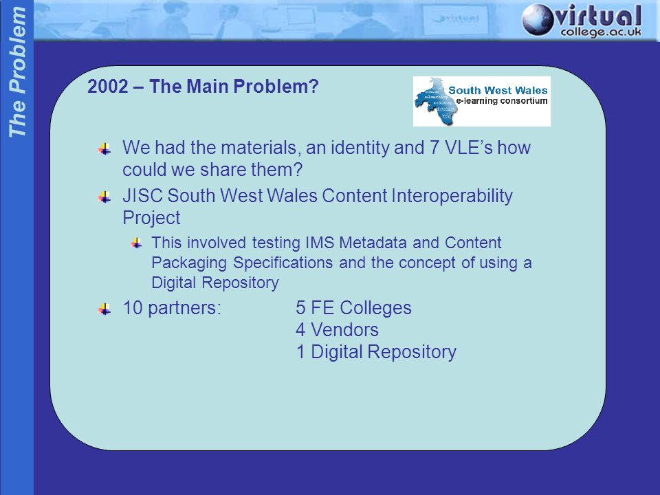 2002 – The Main Problem? The Problem We had the materials, an identity and 7 VLEs how could we share them? JISC South West Wales Content Interoperabil