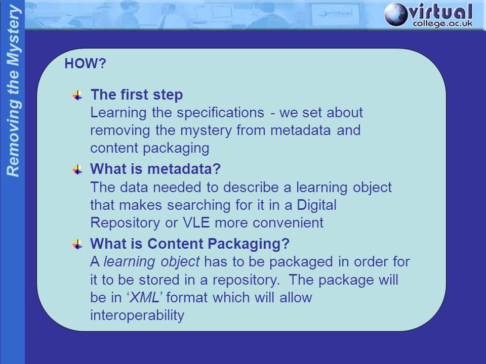 HOW? Removing the Mystery The first step Learning the specifications - we set about removing the mystery from metadata and content packaging What is m