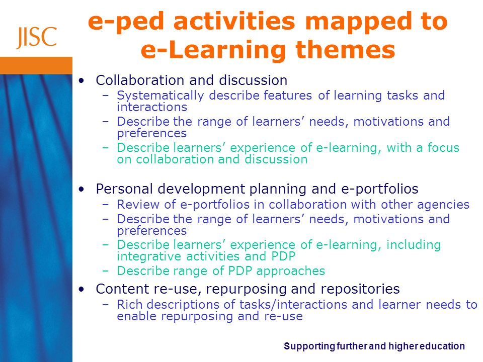 Supporting further and higher education e-ped activities mapped to e-Learning themes Collaboration and discussion –Systematically describe features of learning tasks and interactions –Describe the range of learners needs, motivations and preferences –Describe learners experience of e-learning, with a focus on collaboration and discussion Personal development planning and e-portfolios –Review of e-portfolios in collaboration with other agencies –Describe the range of learners needs, motivations and preferences –Describe learners experience of e-learning, including integrative activities and PDP –Describe range of PDP approaches Content re-use, repurposing and repositories –Rich descriptions of tasks/interactions and learner needs to enable repurposing and re-use