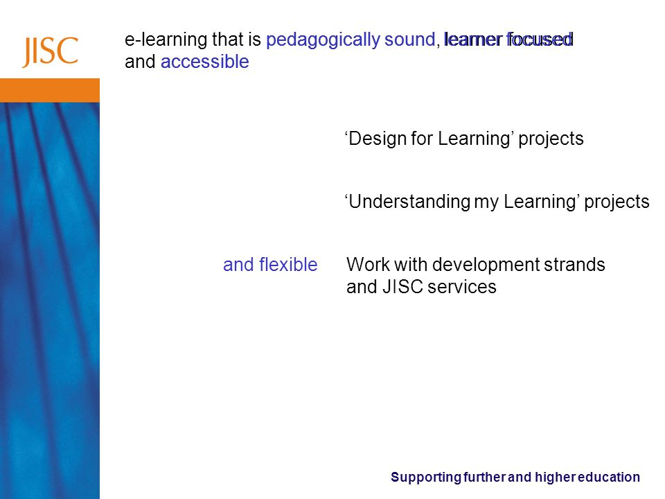 Supporting further and higher education e-learning that is pedagogically sound, learner focused and accessible pedagogically soundlearner focused accessible Design for Learning projects Understanding my Learning projects Work with development strands and JISC services and flexible