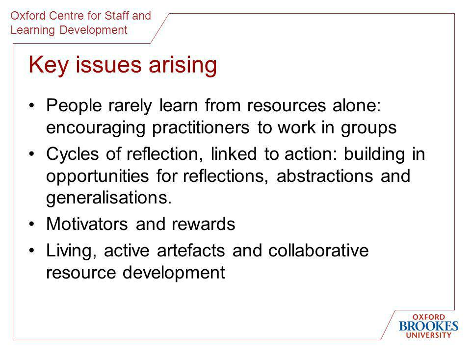 Oxford Centre for Staff and Learning Development Key issues arising People rarely learn from resources alone: encouraging practitioners to work in gro
