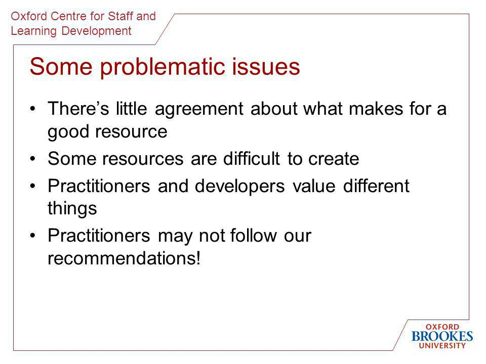 Oxford Centre for Staff and Learning Development Some problematic issues Theres little agreement about what makes for a good resource Some resources a