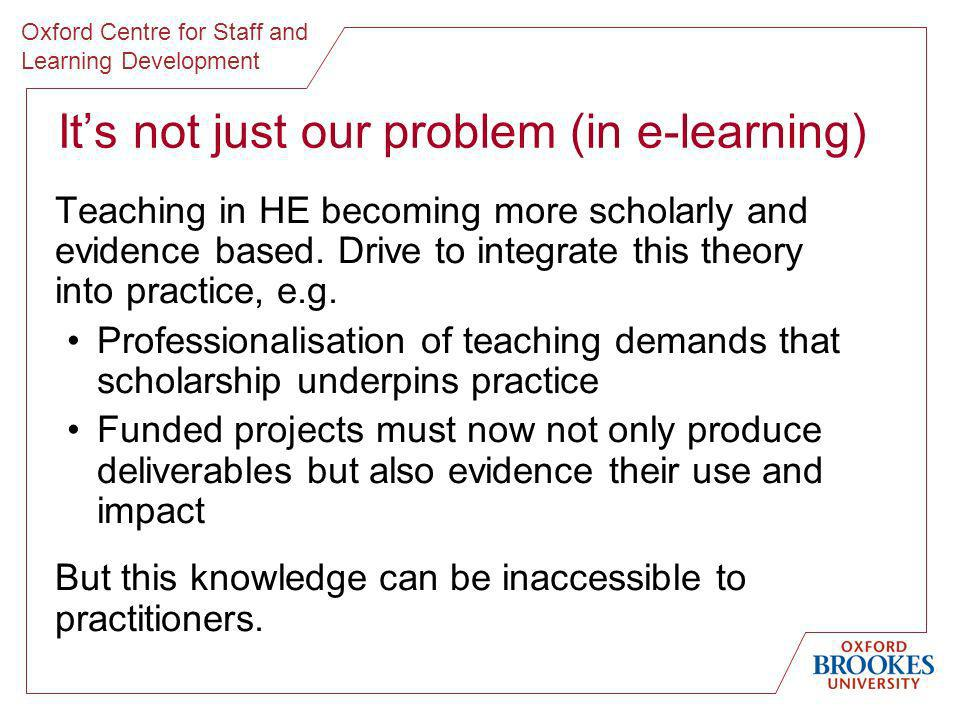 Oxford Centre for Staff and Learning Development Its not just our problem (in e-learning) Teaching in HE becoming more scholarly and evidence based.