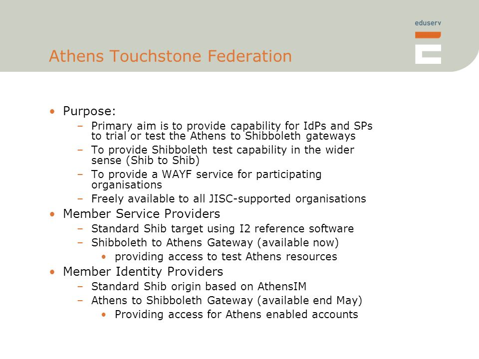 Athens Touchstone Federation Purpose: –Primary aim is to provide capability for IdPs and SPs to trial or test the Athens to Shibboleth gateways –To provide Shibboleth test capability in the wider sense (Shib to Shib) –To provide a WAYF service for participating organisations –Freely available to all JISC-supported organisations Member Service Providers –Standard Shib target using I2 reference software –Shibboleth to Athens Gateway (available now) providing access to test Athens resources Member Identity Providers –Standard Shib origin based on AthensIM –Athens to Shibboleth Gateway (available end May) Providing access for Athens enabled accounts