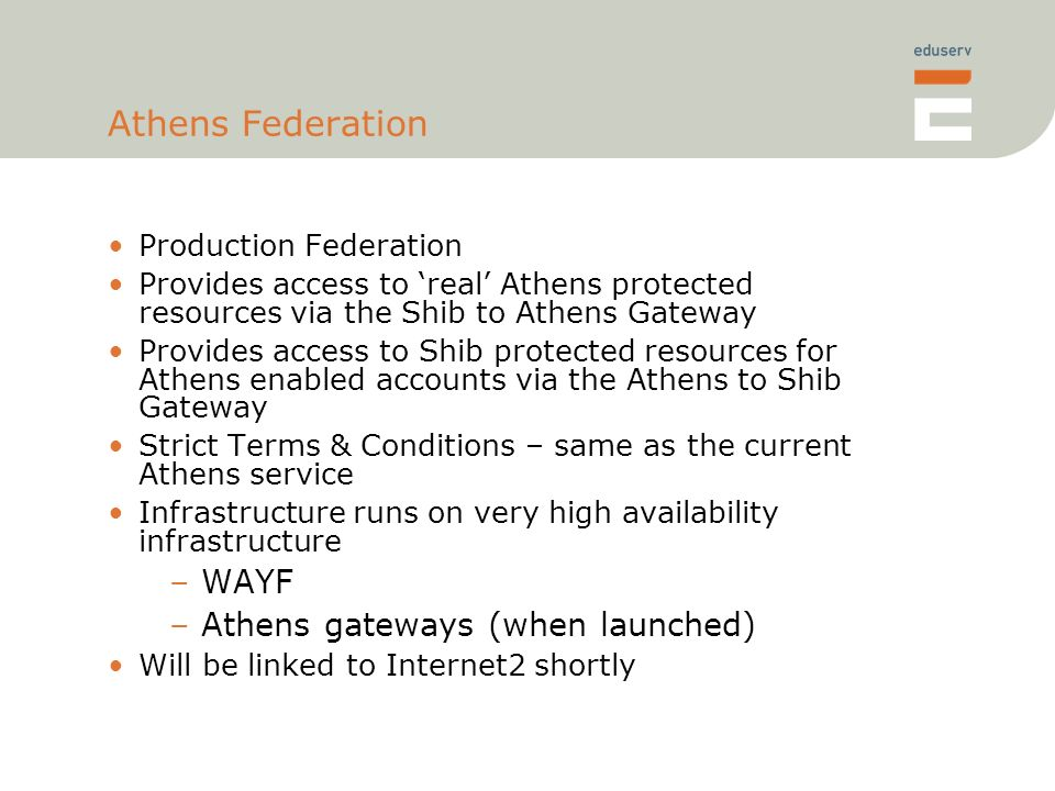 Athens Federation Production Federation Provides access to real Athens protected resources via the Shib to Athens Gateway Provides access to Shib protected resources for Athens enabled accounts via the Athens to Shib Gateway Strict Terms & Conditions – same as the current Athens service Infrastructure runs on very high availability infrastructure –WAYF –Athens gateways (when launched) Will be linked to Internet2 shortly