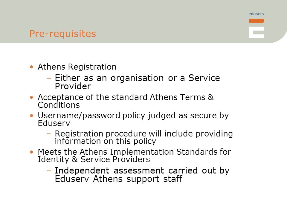 Pre-requisites Athens Registration –Either as an organisation or a Service Provider Acceptance of the standard Athens Terms & Conditions Username/password policy judged as secure by Eduserv –Registration procedure will include providing information on this policy Meets the Athens Implementation Standards for Identity & Service Providers –Independent assessment carried out by Eduserv Athens support staff