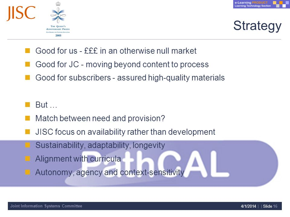Joint Information Systems Committee 4/1/2014 | | Slide 16 Strategy Good for us - £££ in an otherwise null market Good for JC - moving beyond content to process Good for subscribers - assured high-quality materials But … Match between need and provision.