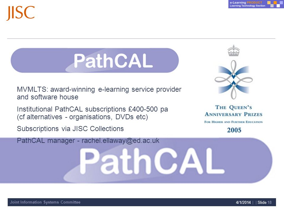 Joint Information Systems Committee 4/1/2014 | | Slide 18 MVMLTS: award-winning e-learning service provider and software house Institutional PathCAL subscriptions £400-500 pa (cf alternatives - organisations, DVDs etc) Subscriptions via JISC Collections PathCAL manager - rachel.ellaway@ed.ac.uk