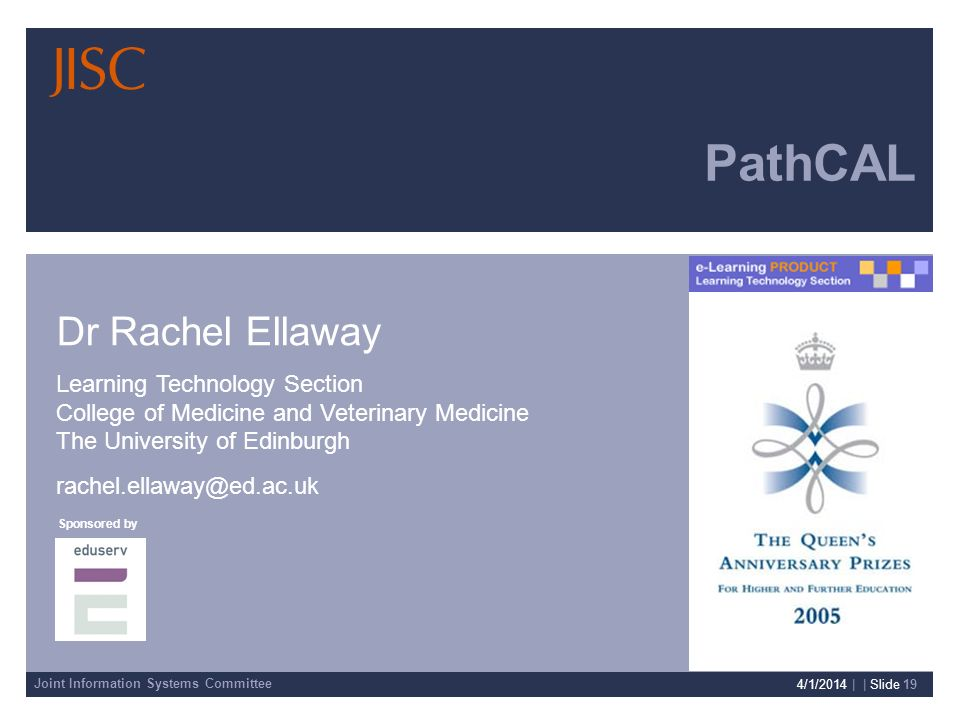 Joint Information Systems Committee Sponsored by Presenter Details 4/1/2014 | | Slide 19 PathCAL Dr Rachel Ellaway Learning Technology Section College of Medicine and Veterinary Medicine The University of Edinburgh rachel.ellaway@ed.ac.uk