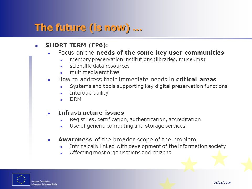 05/05/2006 The future (is now) … SHORT TERM (FP6): Focus on the needs of the some key user communities memory preservation institutions (libraries, museums) scientific data resources multimedia archives How to address their immediate needs in critical areas Systems and tools supporting key digital preservation functions Interoperability DRM Infrastructure issues Registries, certification, authentication, accreditation Use of generic computing and storage services Awareness of the broader scope of the problem Intrinsically linked with development of the information society Affecting most organisations and citizens