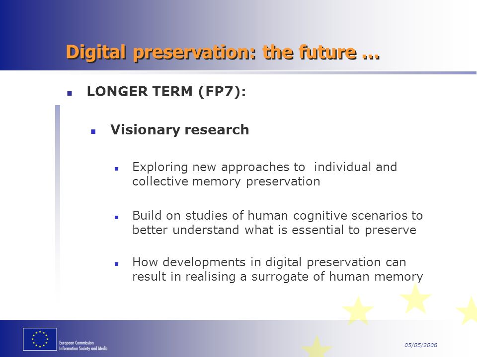 05/05/2006 Digital preservation: the future … LONGER TERM (FP7): Visionary research Exploring new approaches to individual and collective memory preservation Build on studies of human cognitive scenarios to better understand what is essential to preserve How developments in digital preservation can result in realising a surrogate of human memory