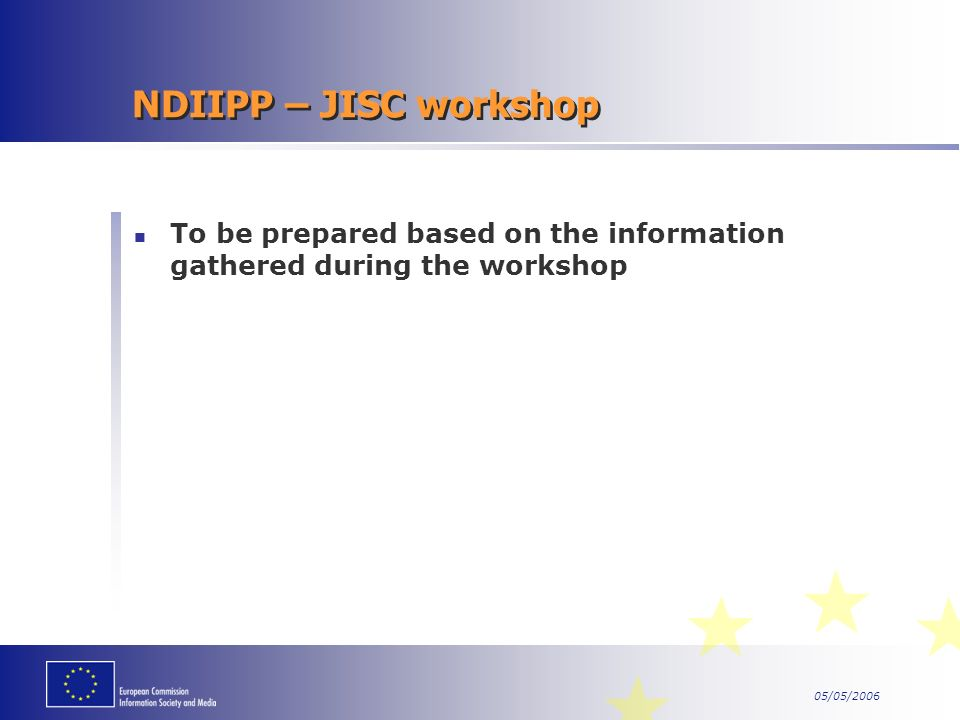 05/05/2006 NDIIPP – JISC workshop To be prepared based on the information gathered during the workshop