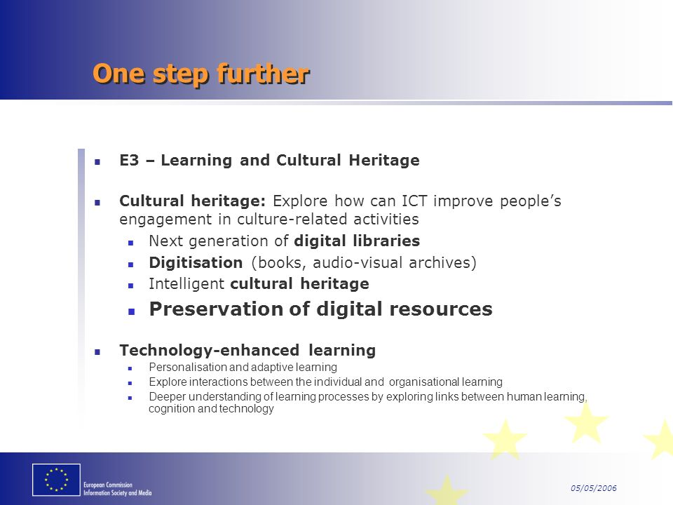 One step further E3 – Learning and Cultural Heritage Cultural heritage: Explore how can ICT improve peoples engagement in culture-related activities Next generation of digital libraries Digitisation (books, audio-visual archives) Intelligent cultural heritage Preservation of digital resources Technology-enhanced learning Personalisation and adaptive learning Explore interactions between the individual and organisational learning Deeper understanding of learning processes by exploring links between human learning, cognition and technology
