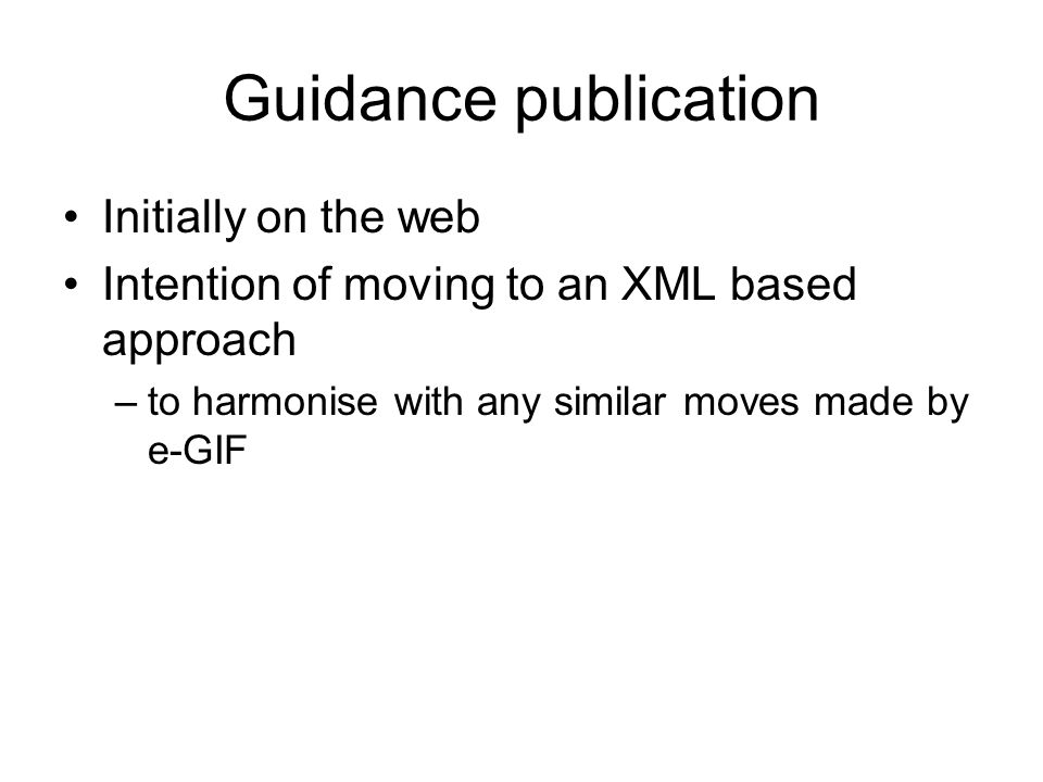 Guidance publication Initially on the web Intention of moving to an XML based approach –to harmonise with any similar moves made by e-GIF