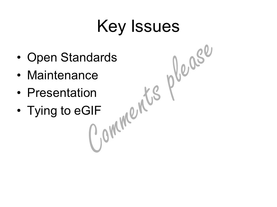 Comments please Key Issues Open Standards Maintenance Presentation Tying to eGIF