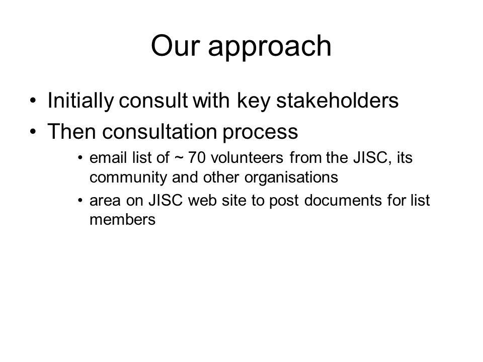 Our approach Initially consult with key stakeholders Then consultation process email list of ~ 70 volunteers from the JISC, its community and other or