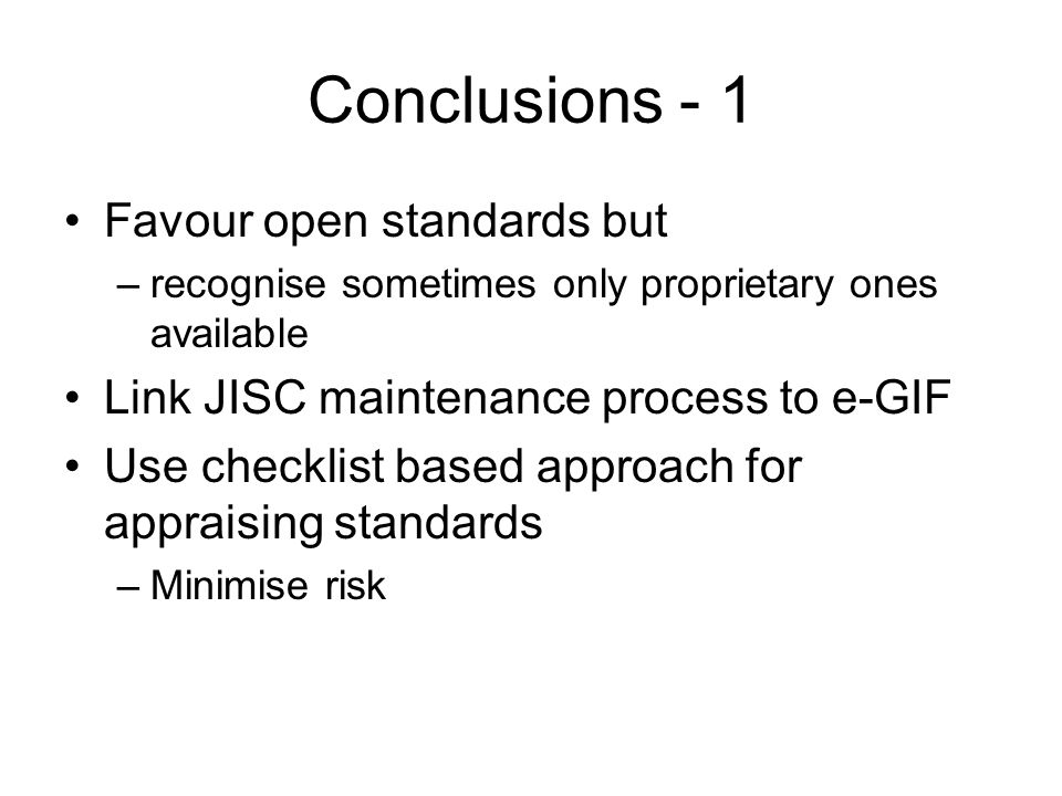 Conclusions - 1 Favour open standards but –recognise sometimes only proprietary ones available Link JISC maintenance process to e-GIF Use checklist ba