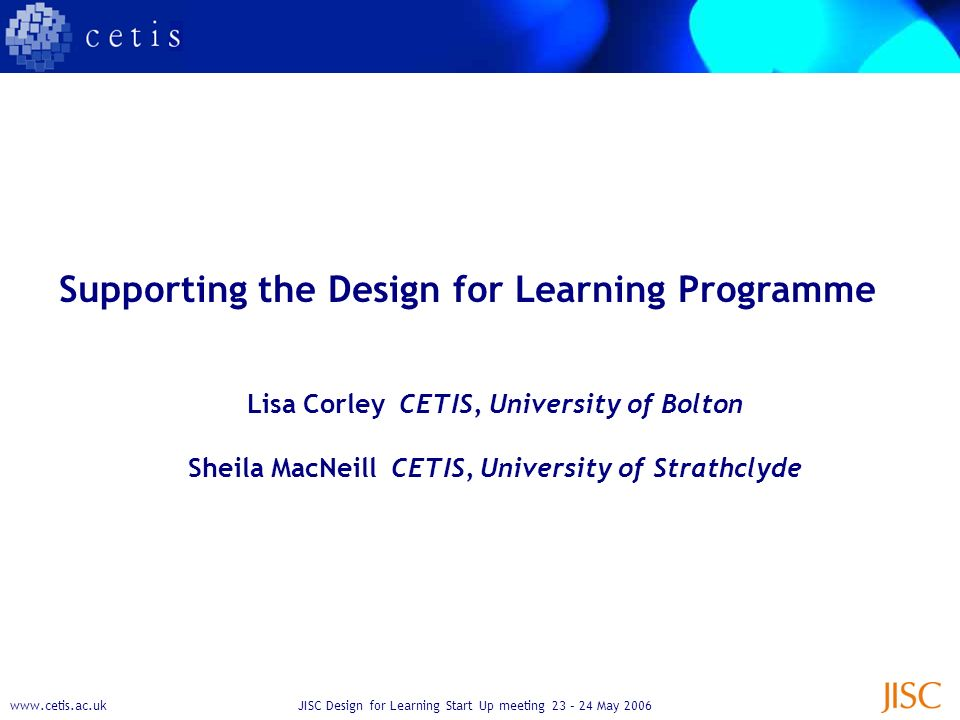 www.cetis.ac.ukJISC Design for Learning Start Up meeting 23 – 24 May 2006 Supporting the Design for Learning Programme Lisa Corley CETIS, University of Bolton Sheila MacNeill CETIS, University of Strathclyde