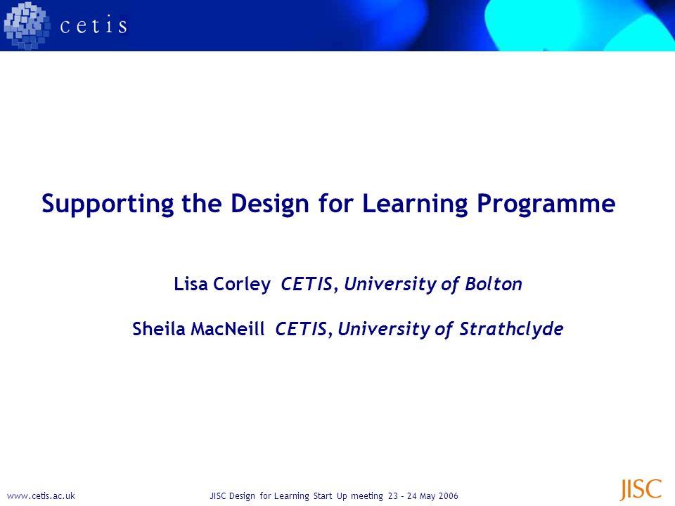 www.cetis.ac.ukJISC Design for Learning Start Up meeting 23 – 24 May 2006 Supporting the Design for Learning Programme Lisa Corley CETIS, University of Bolton Sheila MacNeill CETIS, University of Strathclyde