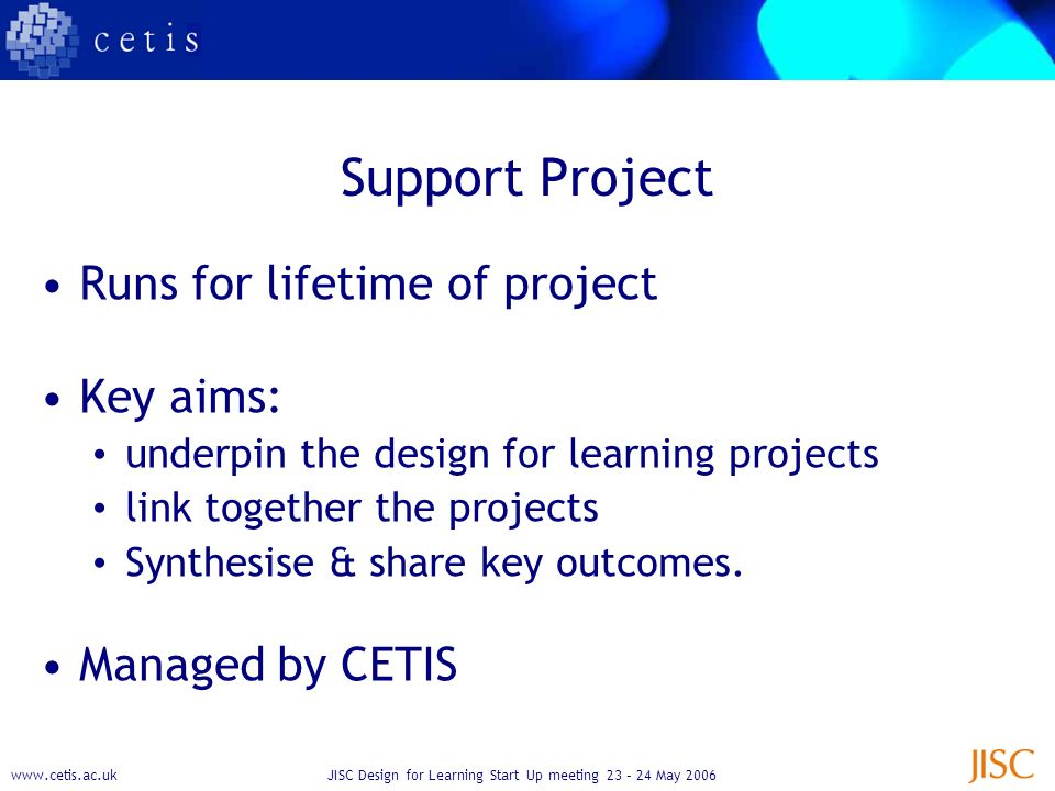 Design for Learning Start Up meeting 23 – 24 May 2006 Support Project Runs for lifetime of project Key aims: underpin the design for learning projects link together the projects Synthesise & share key outcomes.