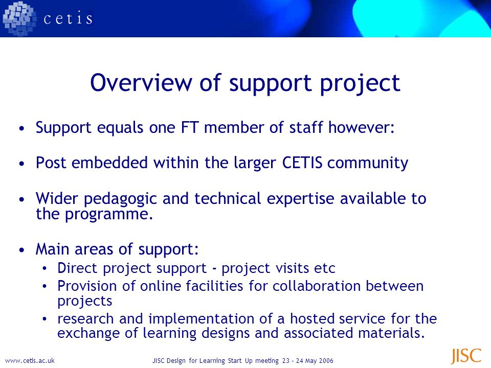www.cetis.ac.ukJISC Design for Learning Start Up meeting 23 – 24 May 2006 Overview of support project Support equals one FT member of staff however: Post embedded within the larger CETIS community Wider pedagogic and technical expertise available to the programme.