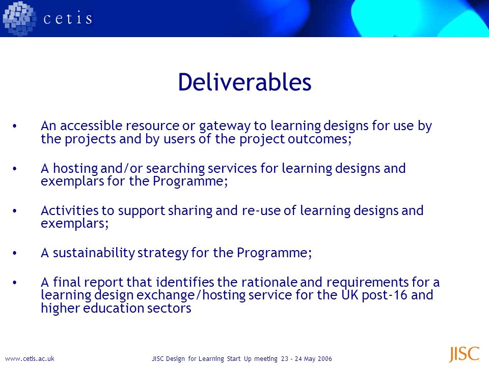 www.cetis.ac.ukJISC Design for Learning Start Up meeting 23 – 24 May 2006 Deliverables An accessible resource or gateway to learning designs for use by the projects and by users of the project outcomes; A hosting and/or searching services for learning designs and exemplars for the Programme; Activities to support sharing and re-use of learning designs and exemplars; A sustainability strategy for the Programme; A final report that identifies the rationale and requirements for a learning design exchange/hosting service for the UK post-16 and higher education sectors