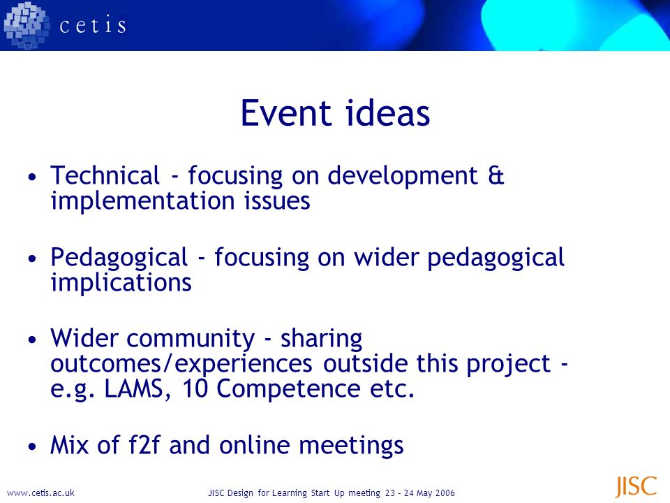 Design for Learning Start Up meeting 23 – 24 May 2006 Event ideas Technical - focusing on development & implementation issues Pedagogical - focusing on wider pedagogical implications Wider community - sharing outcomes/experiences outside this project - e.g.