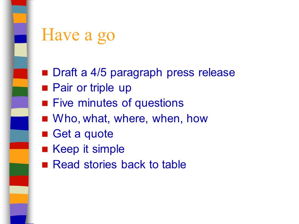 Have a go Draft a 4/5 paragraph press release Pair or triple up Five minutes of questions Who, what, where, when, how Get a quote Keep it simple Read stories back to table