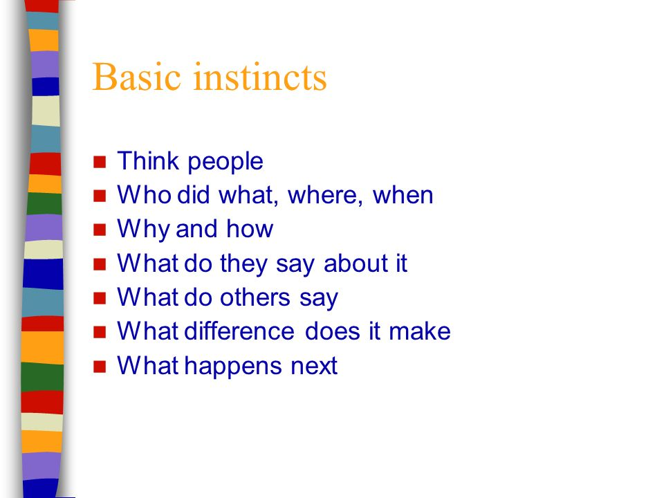 Basic instincts Think people Who did what, where, when Why and how What do they say about it What do others say What difference does it make What happens next