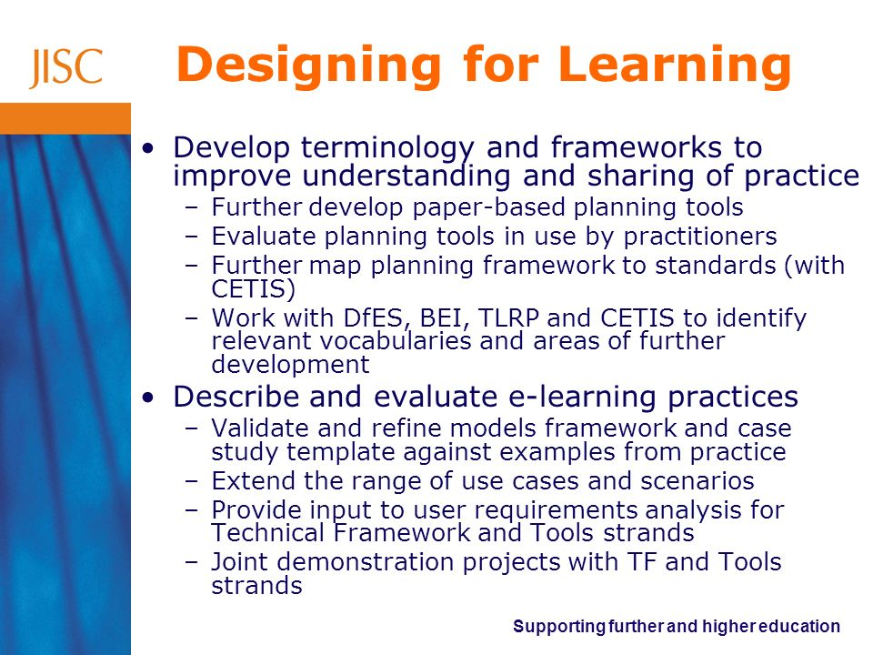 Supporting further and higher education Designing for Learning Develop terminology and frameworks to improve understanding and sharing of practice –Further develop paper-based planning tools –Evaluate planning tools in use by practitioners –Further map planning framework to standards (with CETIS) –Work with DfES, BEI, TLRP and CETIS to identify relevant vocabularies and areas of further development Describe and evaluate e-learning practices –Validate and refine models framework and case study template against examples from practice –Extend the range of use cases and scenarios –Provide input to user requirements analysis for Technical Framework and Tools strands –Joint demonstration projects with TF and Tools strands
