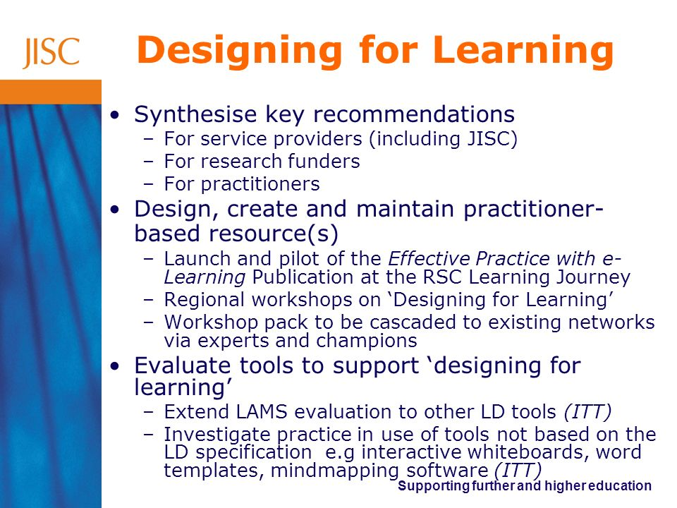 Supporting further and higher education Designing for Learning Synthesise key recommendations –For service providers (including JISC) –For research fu