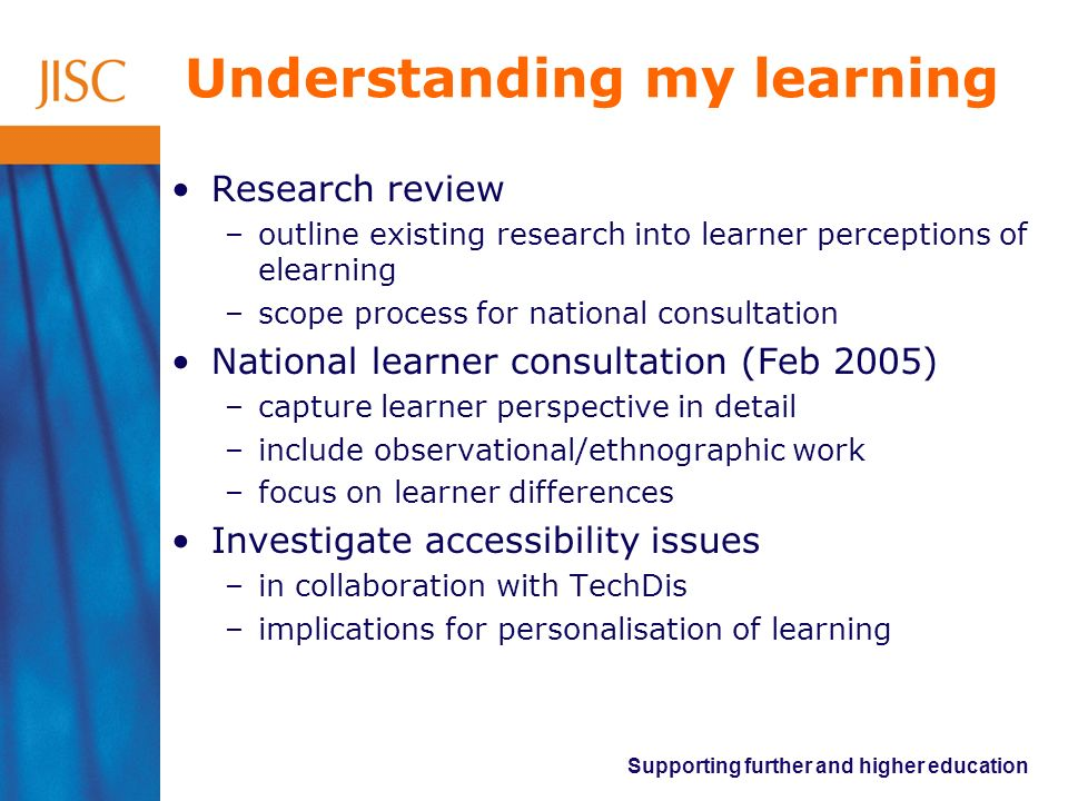 Supporting further and higher education Understanding my learning Research review –outline existing research into learner perceptions of elearning –scope process for national consultation National learner consultation (Feb 2005) –capture learner perspective in detail –include observational/ethnographic work –focus on learner differences Investigate accessibility issues –in collaboration with TechDis –implications for personalisation of learning