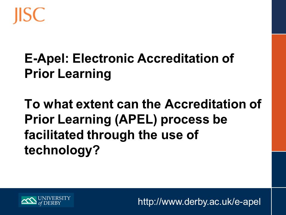 http://www.derby.ac.uk/e-apel E-Apel: Electronic Accreditation of Prior Learning To what extent can the Accreditation of Prior Learning (APEL) process be facilitated through the use of technology