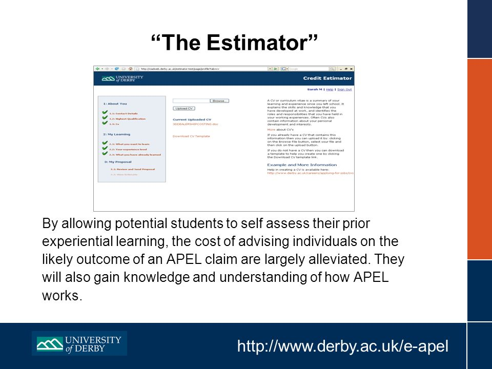 http://www.derby.ac.uk/e-apel The Estimator By allowing potential students to self assess their prior experiential learning, the cost of advising individuals on the likely outcome of an APEL claim are largely alleviated.