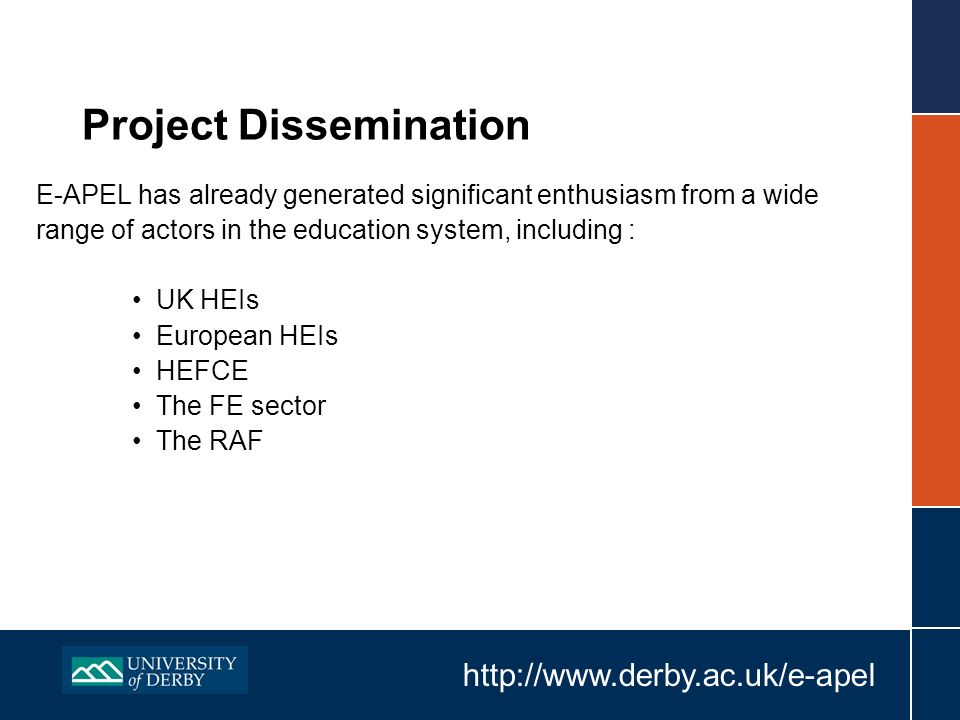 http://www.derby.ac.uk/e-apel Project Dissemination E-APEL has already generated significant enthusiasm from a wide range of actors in the education system, including : UK HEIs European HEIs HEFCE The FE sector The RAF