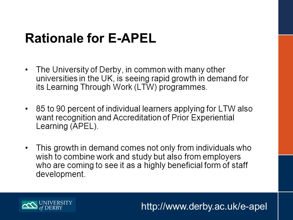 http://www.derby.ac.uk/e-apel Rationale for E-APEL The University of Derby, in common with many other universities in the UK, is seeing rapid growth in demand for its Learning Through Work (LTW) programmes.