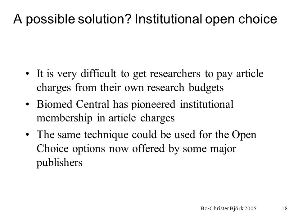 Bo-Christer Björk 200518 A possible solution? Institutional open choice It is very difficult to get researchers to pay article charges from their own