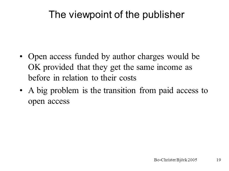 Bo-Christer Björk 200519 The viewpoint of the publisher Open access funded by author charges would be OK provided that they get the same income as bef