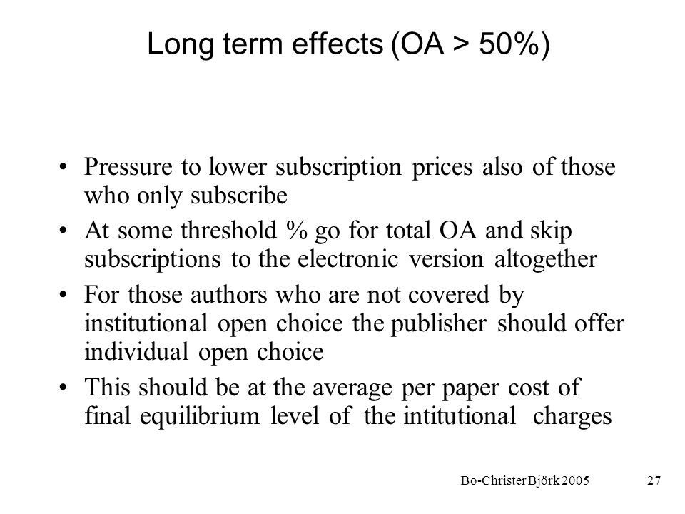 Bo-Christer Björk 200527 Long term effects (OA > 50%) Pressure to lower subscription prices also of those who only subscribe At some threshold % go for total OA and skip subscriptions to the electronic version altogether For those authors who are not covered by institutional open choice the publisher should offer individual open choice This should be at the average per paper cost of final equilibrium level of the intitutional charges