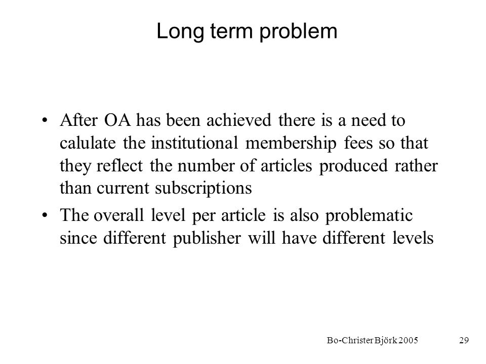 Bo-Christer Björk 200529 Long term problem After OA has been achieved there is a need to calulate the institutional membership fees so that they refle