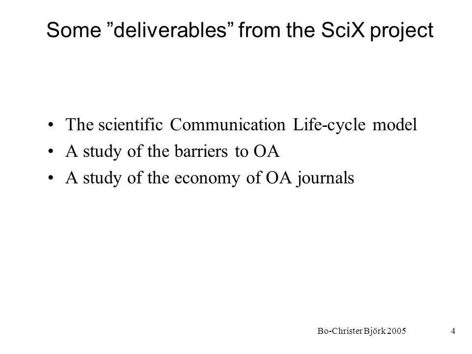 Bo-Christer Björk 20054 Some deliverables from the SciX project The scientific Communication Life-cycle model A study of the barriers to OA A study of the economy of OA journals